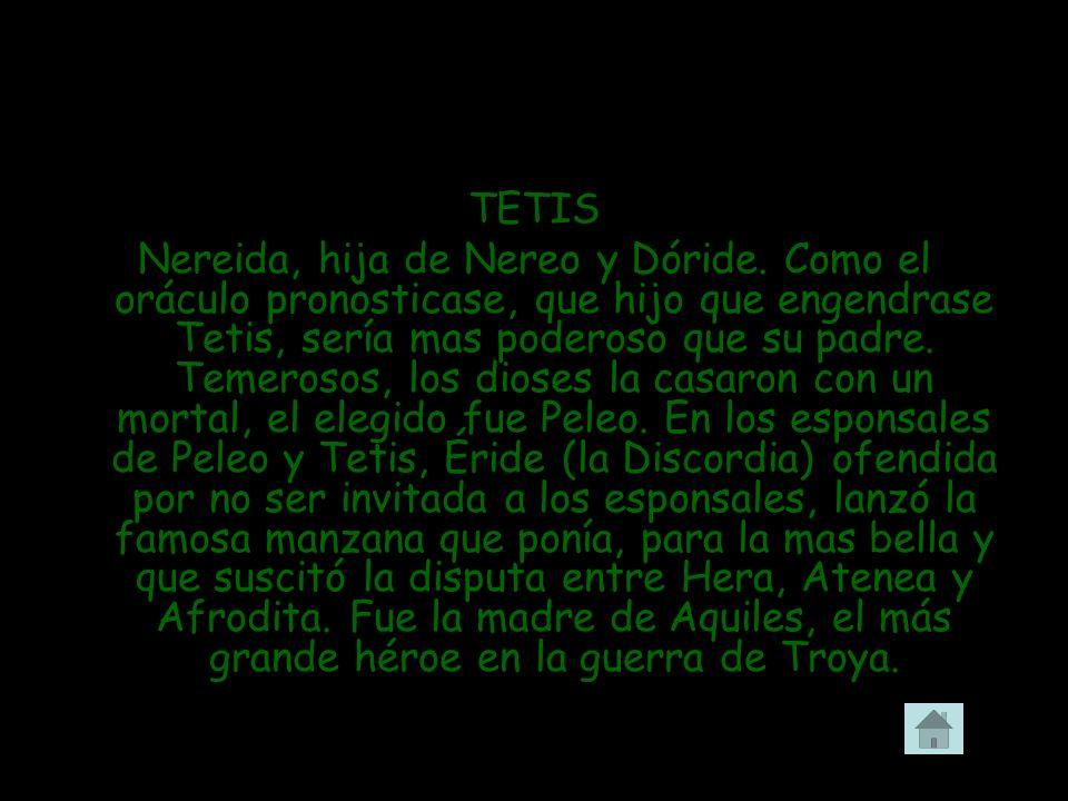 TETIS Nereida, hija de Nereo y Dóride. Como el oráculo pronosticase, que hijo que engendrase Tetis, sería mas poderoso que su padre. Temerosos, los di