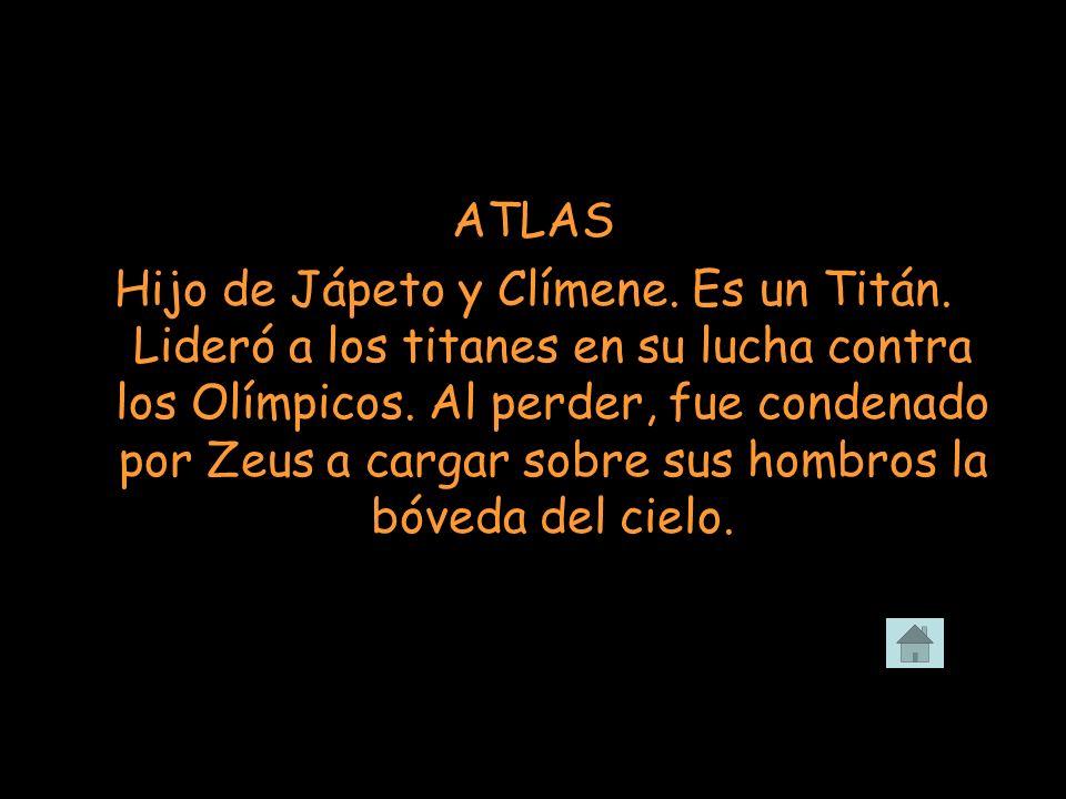ATLAS Hijo de Jápeto y Clímene. Es un Titán. Lideró a los titanes en su lucha contra los Olímpicos. Al perder, fue condenado por Zeus a cargar sobre s