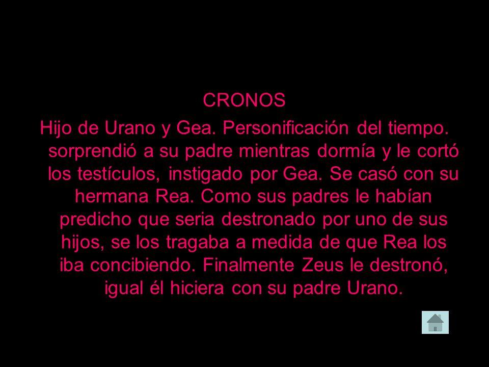 CRONOS Hijo de Urano y Gea. Personificación del tiempo. sorprendió a su padre mientras dormía y le cortó los testículos, instigado por Gea. Se casó co