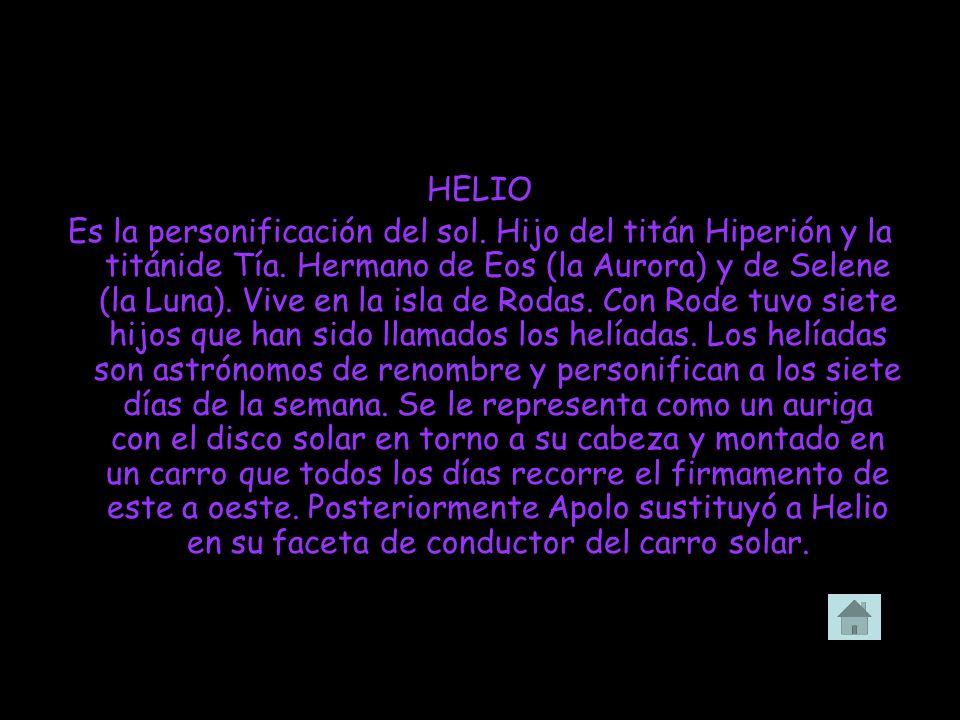 HELIO Es la personificación del sol. Hijo del titán Hiperión y la titánide Tía. Hermano de Eos (la Aurora) y de Selene (la Luna). Vive en la isla de R