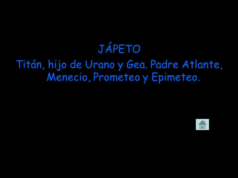 JÁPETO Titán, hijo de Urano y Gea. Padre Atlante, Menecio, Prometeo y Epimeteo.