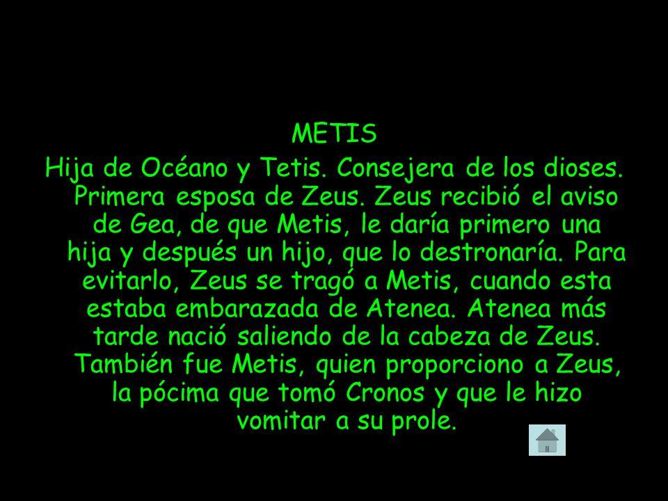 METIS Hija de Océano y Tetis. Consejera de los dioses. Primera esposa de Zeus. Zeus recibió el aviso de Gea, de que Metis, le daría primero una hija y