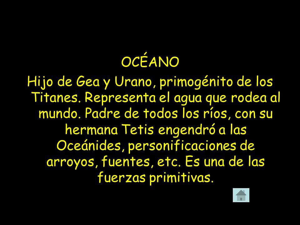 OCÉANO Hijo de Gea y Urano, primogénito de los Titanes. Representa el agua que rodea al mundo. Padre de todos los ríos, con su hermana Tetis engendró