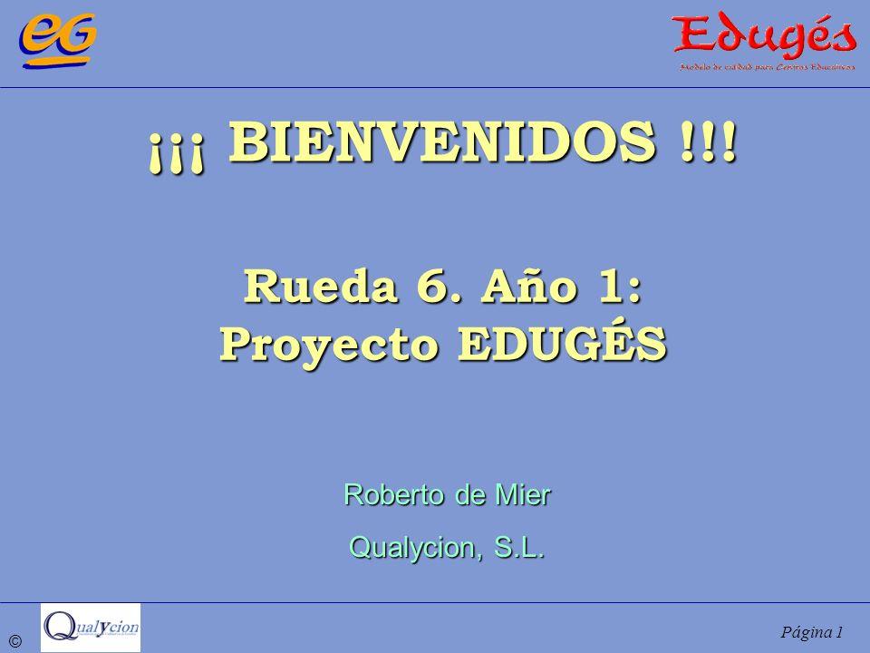 © Página 1 ¡¡¡ BIENVENIDOS !!! Rueda 6. Año 1: Proyecto EDUGÉS Roberto de Mier Qualycion, S.L.