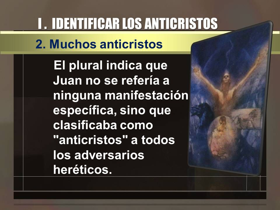 I. IDENTIFICAR LOS ANTICRISTOS 2. Muchos anticristos El plural indica que Juan no se refería a ninguna manifestación específica, sino que clasificaba