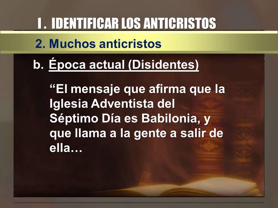 I. IDENTIFICAR LOS ANTICRISTOS 2. Muchos anticristos b.Época actual (Disidentes) El mensaje que afirma que la Iglesia Adventista del Séptimo Día es Ba