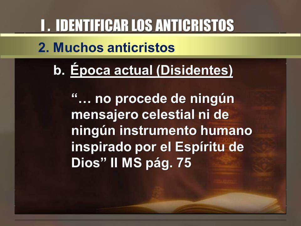 I. IDENTIFICAR LOS ANTICRISTOS 2. Muchos anticristos b.Época actual (Disidentes) … no procede de ningún mensajero celestial ni de ningún instrumento h