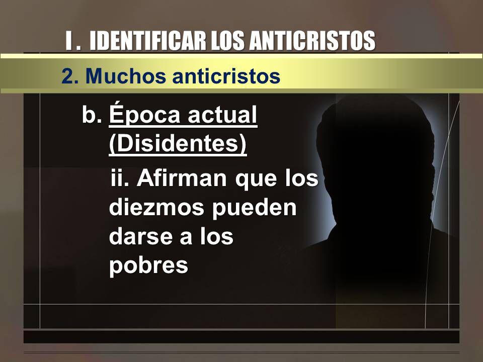I. IDENTIFICAR LOS ANTICRISTOS 2. Muchos anticristos b.Época actual (Disidentes) ii. Afirman que los diezmos pueden darse a los pobres