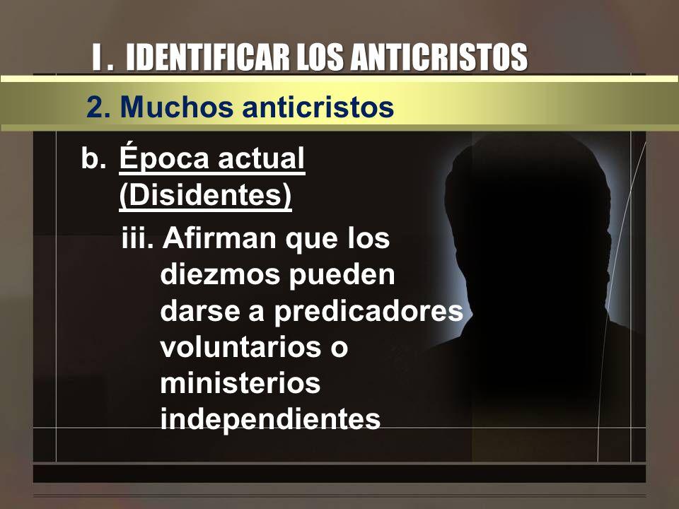I. IDENTIFICAR LOS ANTICRISTOS 2. Muchos anticristos b.Época actual (Disidentes) iii. Afirman que los diezmos pueden darse a predicadores voluntarios