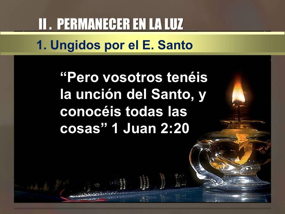 II. PERMANECER EN LA LUZ 1. Ungidos por el E. Santo Pero vosotros tenéis la unción del Santo, y conocéis todas las cosas 1 Juan 2:20