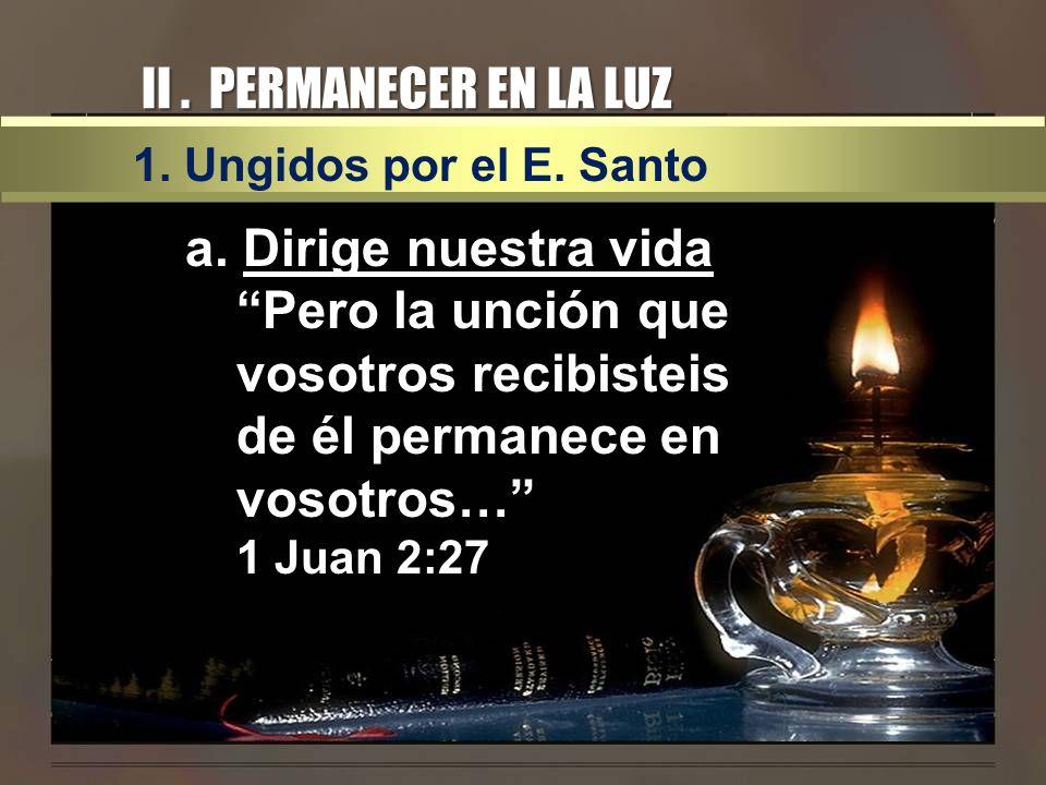 II. PERMANECER EN LA LUZ 1. Ungidos por el E. Santo a. Dirige nuestra vida Pero la unción que vosotros recibisteis de él permanece en vosotros… 1 Juan