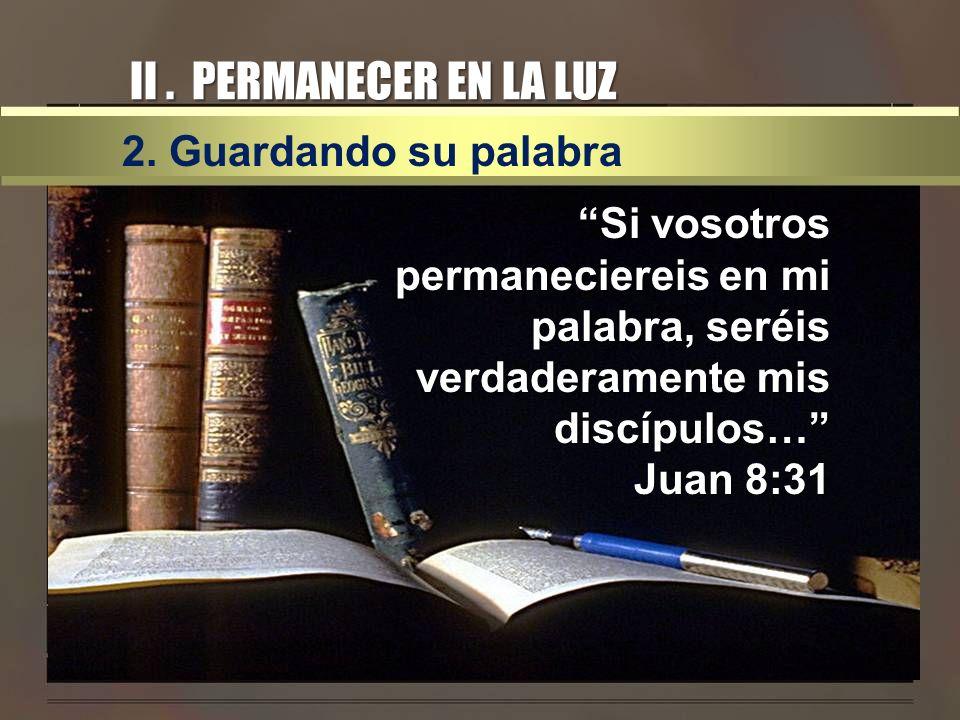 II. PERMANECER EN LA LUZ 2. Guardando su palabra Si vosotros permaneciereis en mi palabra, seréis verdaderamente mis discípulos… Juan 8:31