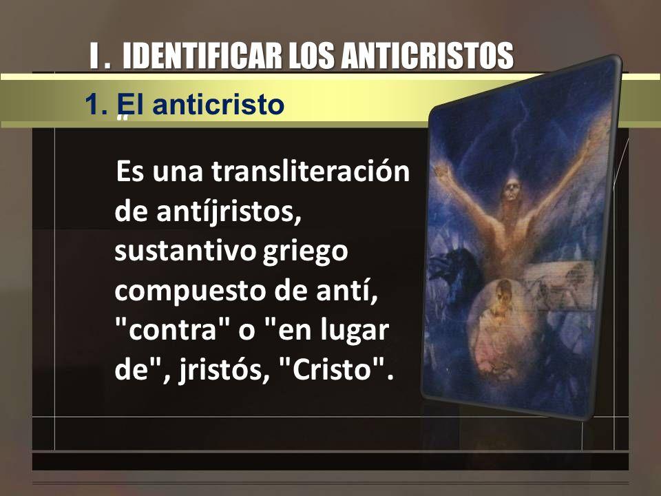 I. IDENTIFICAR LOS ANTICRISTOS Es una transliteración de antíjristos, sustantivo griego compuesto de antí,