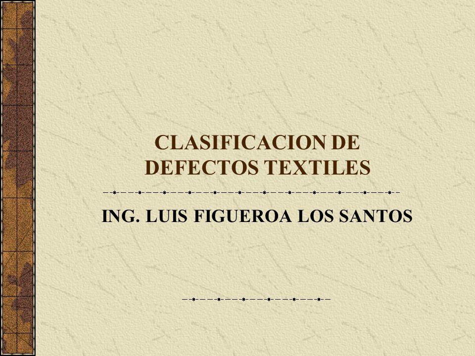CLASIFICACION DE DEFECTOS TEXTILES ING. LUIS FIGUEROA LOS SANTOS