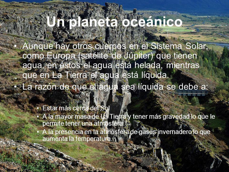 Un planeta oceánico Aunque hay otros cuerpos en el Sistema Solar, como Europa (satélite de Júpiter) que tienen agua, en éstos el agua está helada, mientras que en La Tierra el agua está líquida.