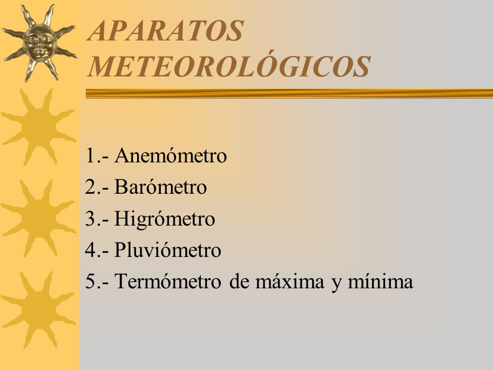 APARATOS METEOROLÓGICOS 1.- Anemómetro 2.- Barómetro 3.- Higrómetro 4.- Pluviómetro 5.- Termómetro de máxima y mínima