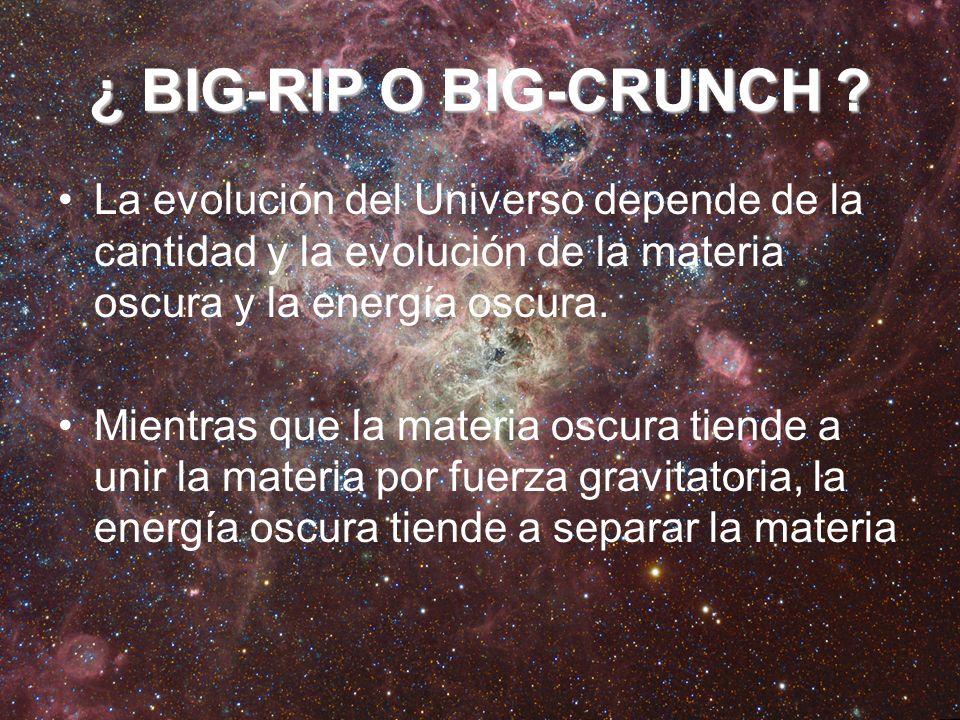¿ BIG-RIP O BIG-CRUNCH ? La evolución del Universo depende de la cantidad y la evolución de la materia oscura y la energía oscura. Mientras que la mat