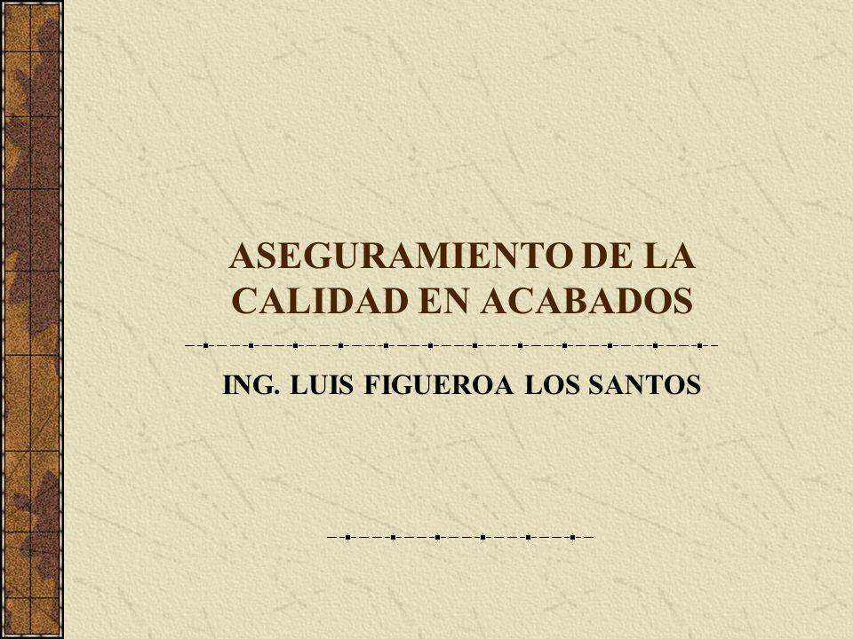 ASEGURAMIENTO DE LA CALIDAD EN ACABADOS ING. LUIS FIGUEROA LOS SANTOS