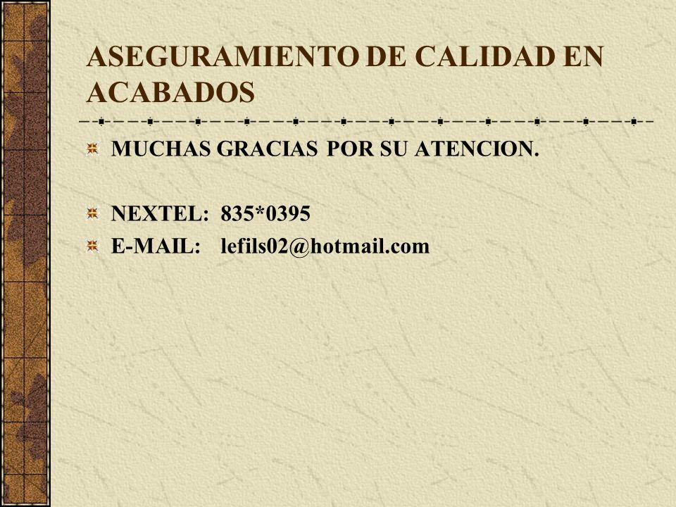 ASEGURAMIENTO DE CALIDAD EN ACABADOS MUCHAS GRACIAS POR SU ATENCION. NEXTEL:835*0395 E-MAIL:lefils02@hotmail.com