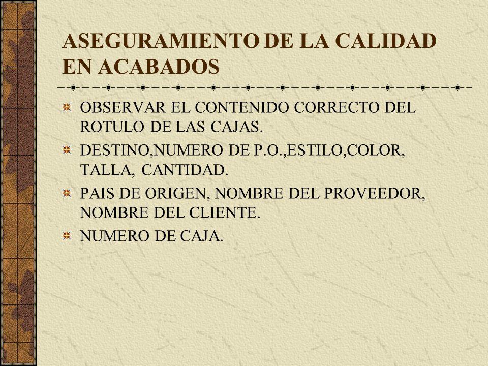 ASEGURAMIENTO DE LA CALIDAD EN ACABADOS OBSERVAR EL CONTENIDO CORRECTO DEL ROTULO DE LAS CAJAS. DESTINO,NUMERO DE P.O.,ESTILO,COLOR, TALLA, CANTIDAD.