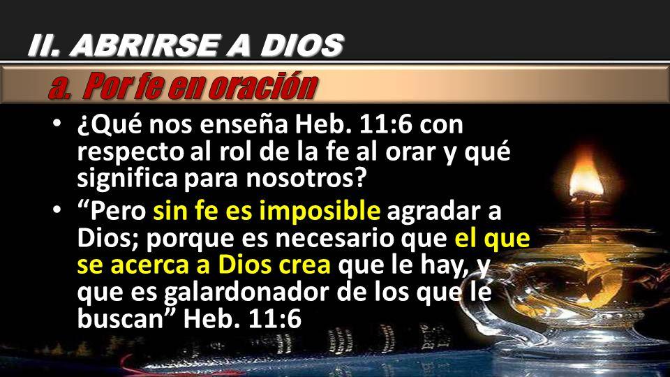 II. ABRIRSE A DIOS ¿Qué nos enseña Heb. 11:6 con respecto al rol de la fe al orar y qué significa para nosotros? Pero sin fe es imposible agradar a Di