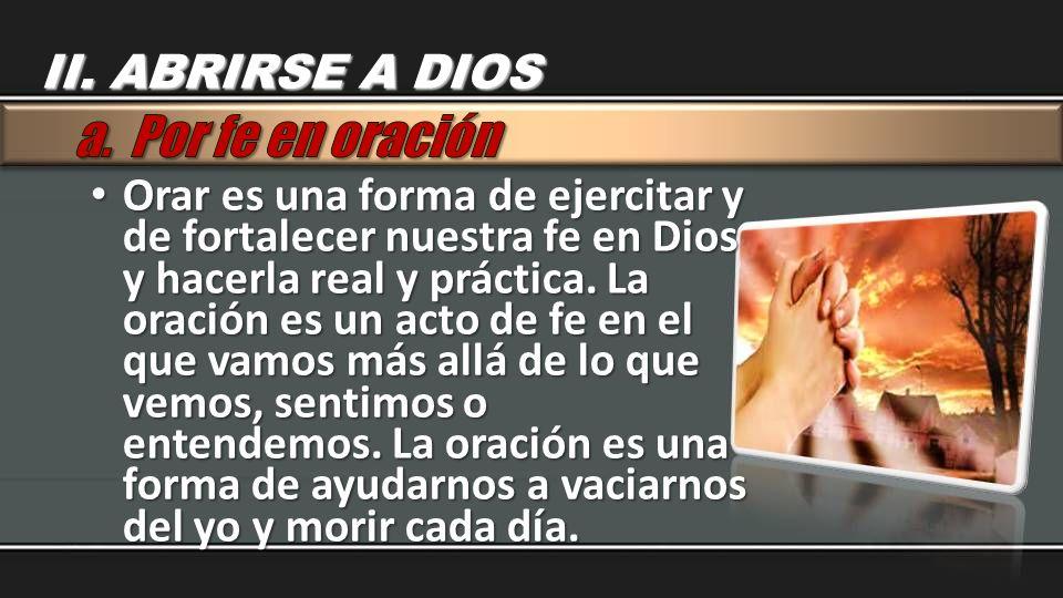Orar es una forma de ejercitar y de fortalecer nuestra fe en Dios y hacerla real y práctica. La oración es un acto de fe en el que vamos más allá de l