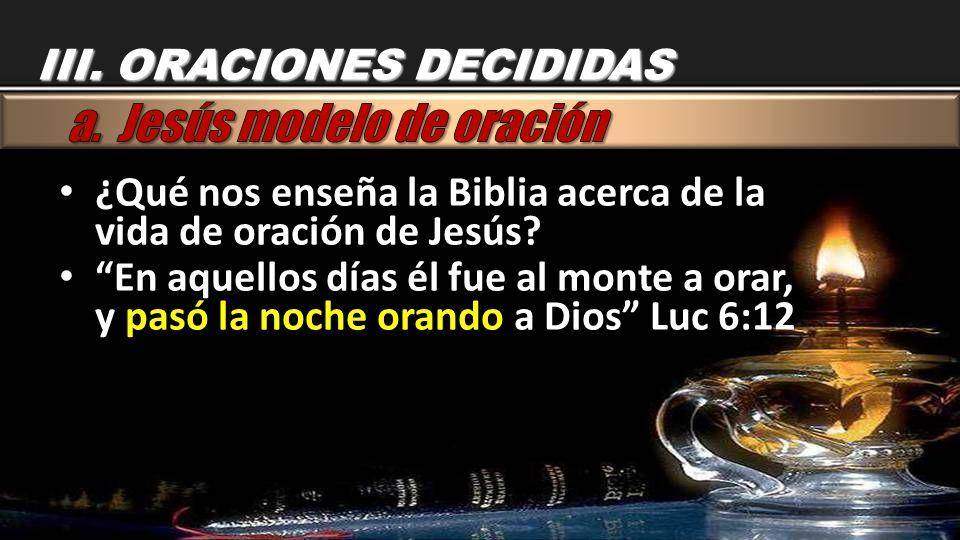 III. ORACIONES DECIDIDAS ¿Qué nos enseña la Biblia acerca de la vida de oración de Jesús? ¿Qué nos enseña la Biblia acerca de la vida de oración de Je