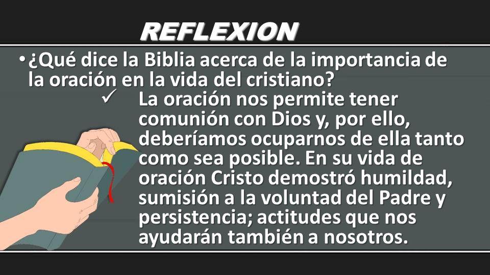 REFLEXION ¿Qué dice la Biblia acerca de la importancia de la oración en la vida del cristiano? ¿Qué dice la Biblia acerca de la importancia de la orac