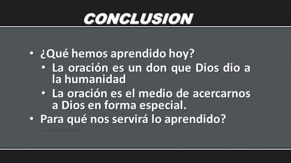 CONCLUSION ¿Qué hemos aprendido hoy? ¿Qué hemos aprendido hoy? La oración es un don que Dios dio a la humanidad La oración es un don que Dios dio a la