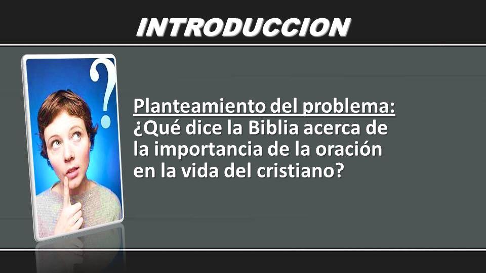 INTRODUCCION Planteamiento del problema: ¿Qué dice la Biblia acerca de la importancia de la oración en la vida del cristiano?