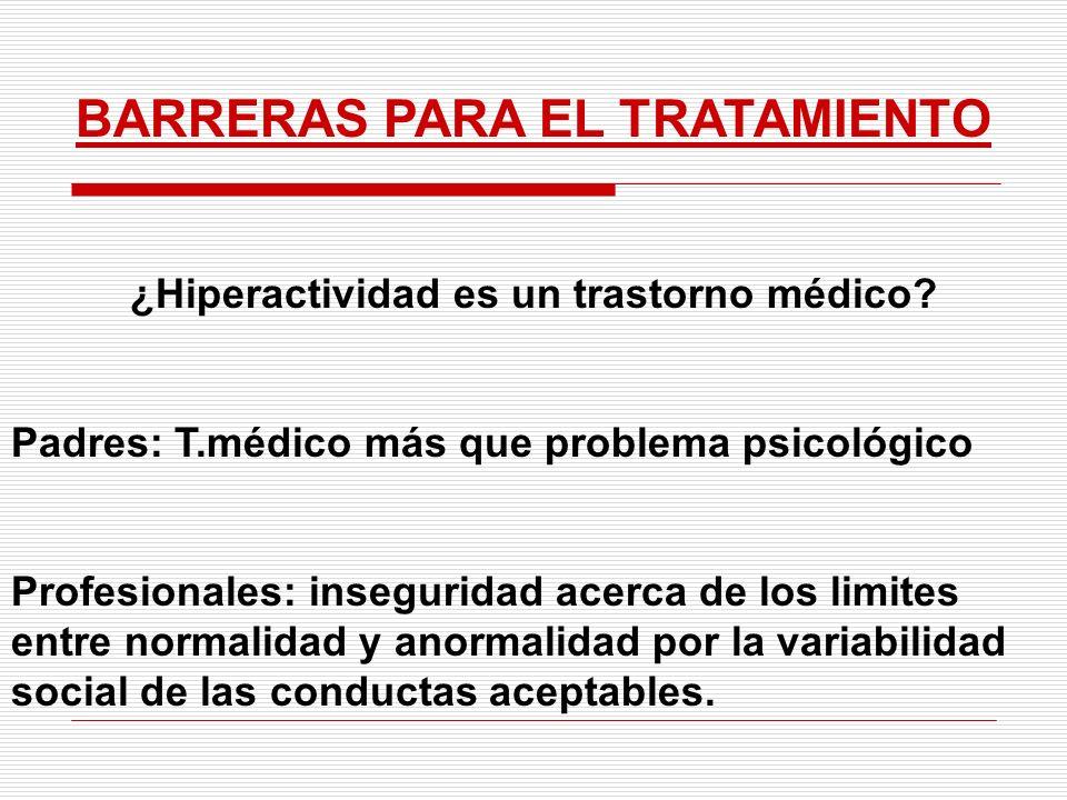 BARRERAS PARA EL TRATAMIENTO ¿Hiperactividad es un trastorno médico? Padres: T.médico más que problema psicológico Profesionales: inseguridad acerca d