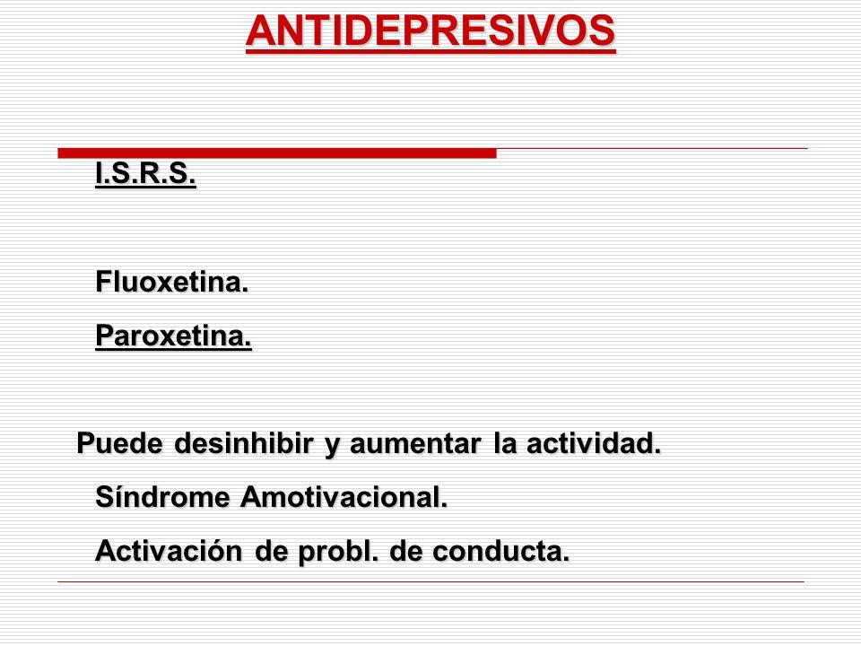 ANTIDEPRESIVOSI.S.R.S.Fluoxetina.Paroxetina. Puede desinhibir y aumentar la actividad. Puede desinhibir y aumentar la actividad. Síndrome Amotivaciona