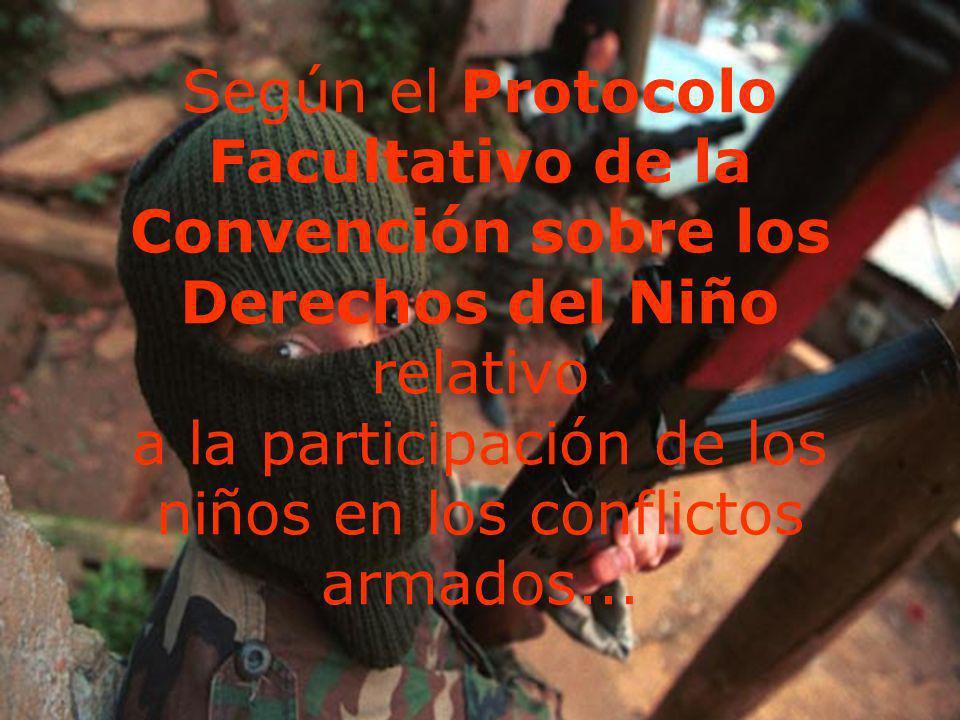 Según el Protocolo Facultativo de la Convención sobre los Derechos del Niño relativo a la participación de los niños en los conflictos armados...