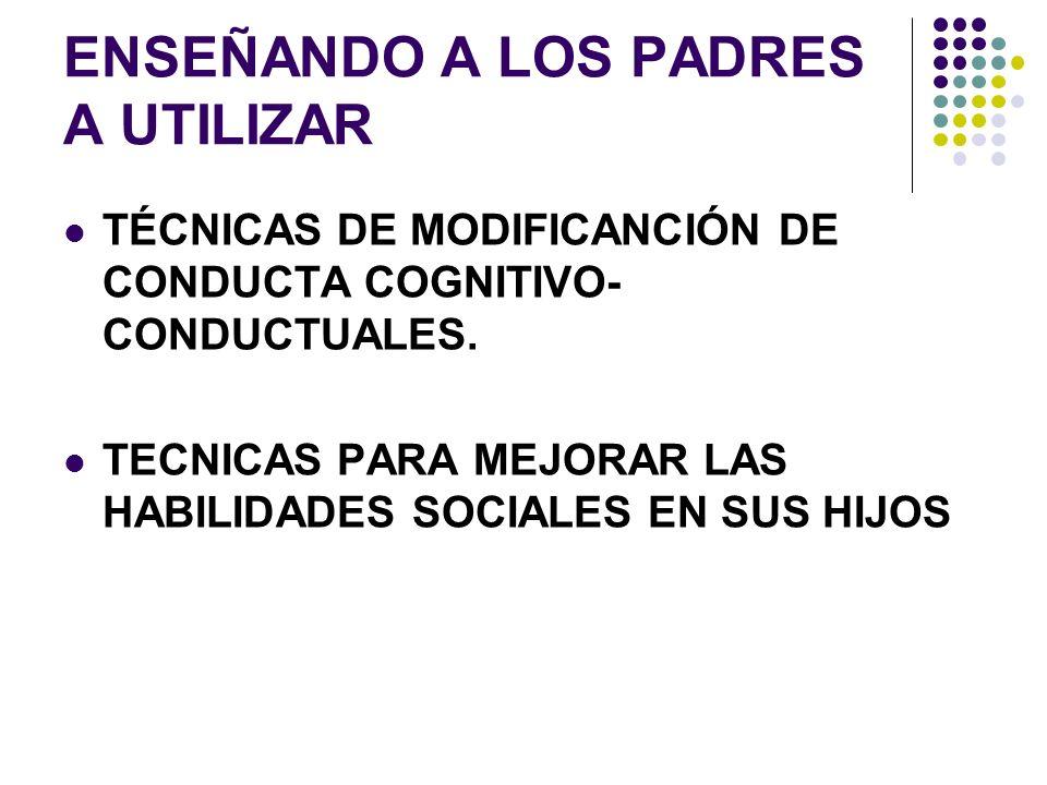 ENSEÑANDO A LOS PADRES A UTILIZAR TÉCNICAS DE MODIFICANCIÓN DE CONDUCTA COGNITIVO- CONDUCTUALES. TECNICAS PARA MEJORAR LAS HABILIDADES SOCIALES EN SUS