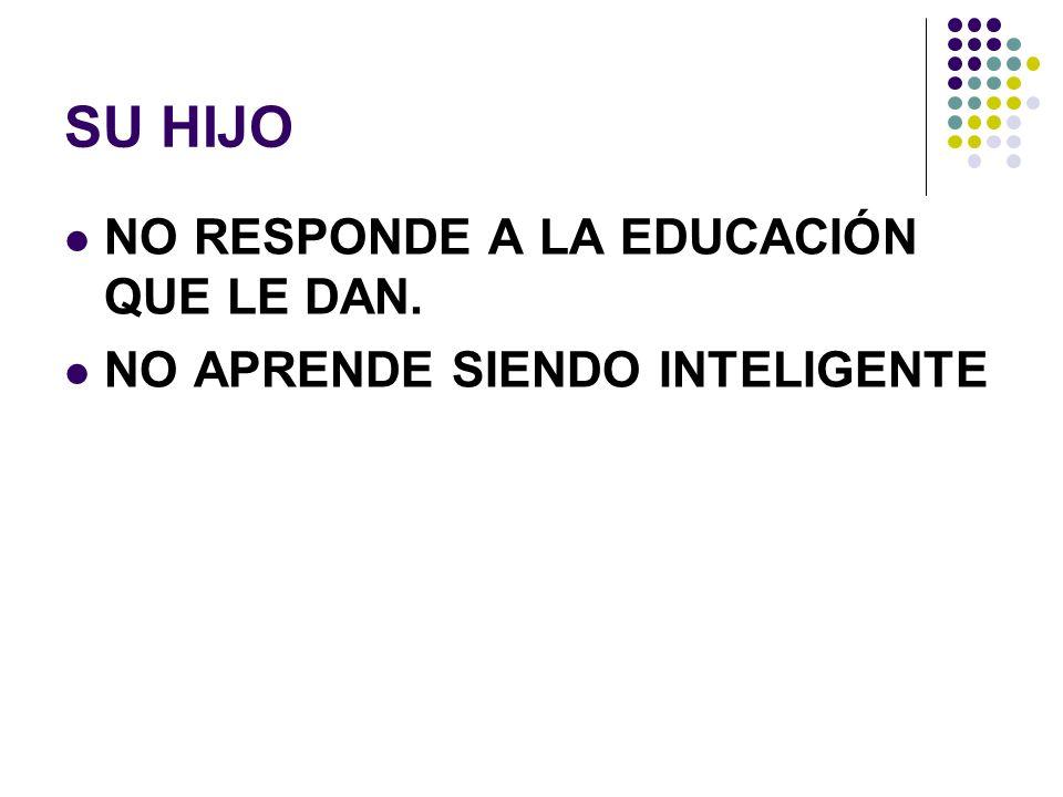SU HIJO NO RESPONDE A LA EDUCACIÓN QUE LE DAN. NO APRENDE SIENDO INTELIGENTE