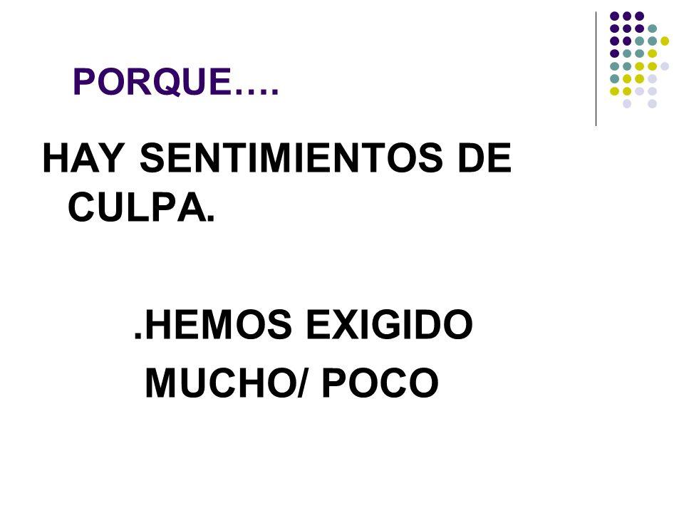 PORQUE…. HAY SENTIMIENTOS DE CULPA..HEMOS EXIGIDO MUCHO/ POCO