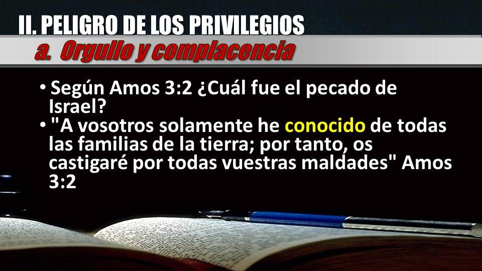 II. PELIGRO DE LOS PRIVILEGIOS Según Amos 3:2 ¿Cuál fue el pecado de Israel?