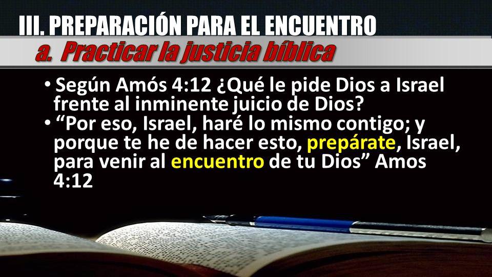 III. PREPARACIÓN PARA EL ENCUENTRO Según Amós 4:12 ¿Qué le pide Dios a Israel frente al inminente juicio de Dios? Por eso, Israel, haré lo mismo conti