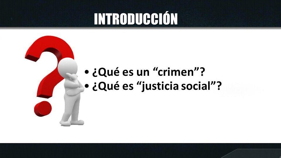 INTRODUCCIÓN ¿Qué es un crimen? ¿Qué es justicia social?