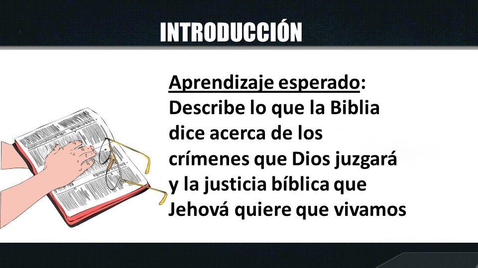 INTRODUCCIÓN Aprendizaje esperado: Describe lo que la Biblia dice acerca de los crímenes que Dios juzgará y la justicia bíblica que Jehová quiere que