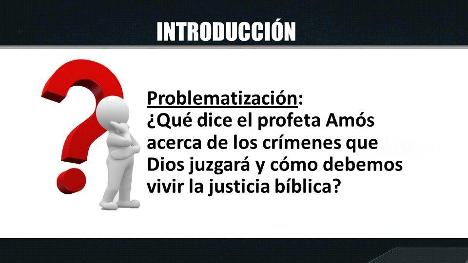 INTRODUCCIÓN Problematización: ¿Qué dice el profeta Amós acerca de los crímenes que Dios juzgará y cómo debemos vivir la justicia bíblica?