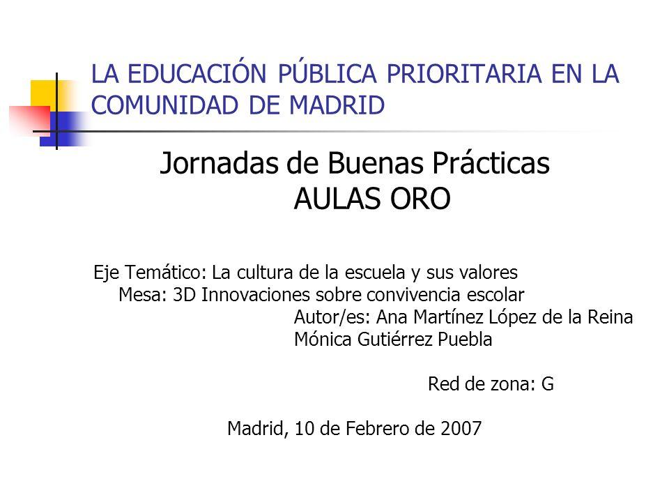 LA EDUCACIÓN PÚBLICA PRIORITARIA EN LA COMUNIDAD DE MADRID Jornadas de Buenas Prácticas AULAS ORO Eje Temático: La cultura de la escuela y sus valores