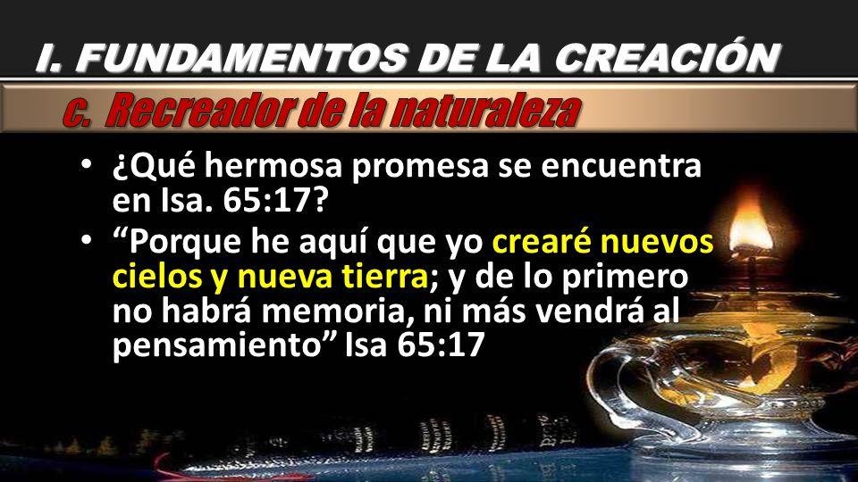¿Qué hermosa promesa se encuentra en Isa. 65:17? Porque he aquí que yo crearé nuevos cielos y nueva tierra; y de lo primero no habrá memoria, ni más v