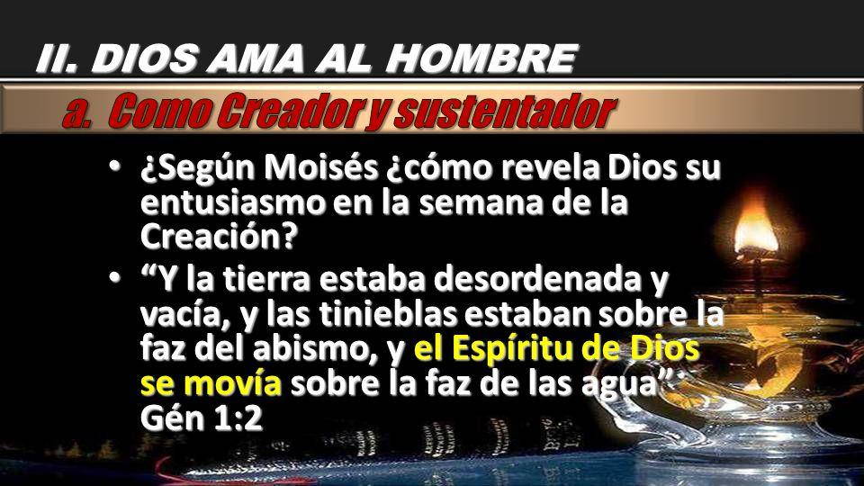 II. DIOS AMA AL HOMBRE ¿Según Moisés ¿cómo revela Dios su entusiasmo en la semana de la Creación? ¿Según Moisés ¿cómo revela Dios su entusiasmo en la