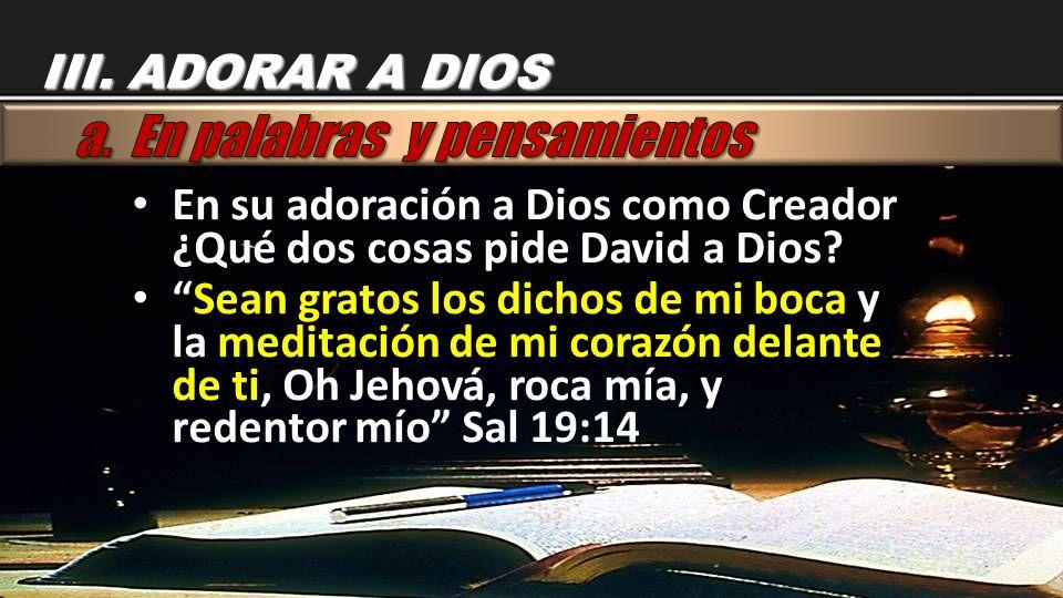 En su adoración a Dios como Creador ¿Qué dos cosas pide David a Dios? Sean gratos los dichos de mi boca y la meditación de mi corazón delante de ti, O