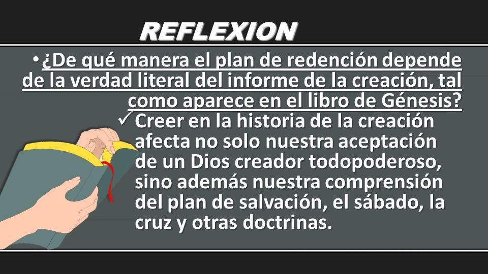 REFLEXION ¿De qué manera el plan de redención depende de la verdad literal del informe de la creación, tal como aparece en el libro de Génesis? ¿De qu