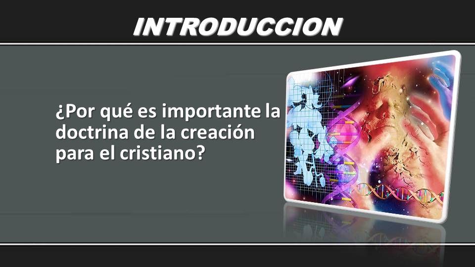 INTRODUCCION ¿Por qué es importante la doctrina de la creación para el cristiano?