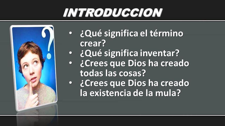 INTRODUCCION ¿Qué significa el término crear? ¿Qué significa el término crear? ¿Qué significa inventar? ¿Qué significa inventar? ¿Crees que Dios ha cr