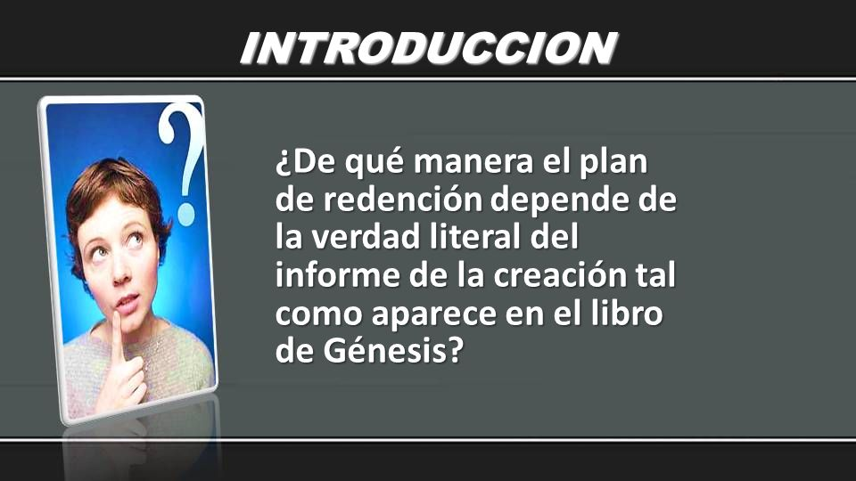 INTRODUCCION ¿De qué manera el plan de redención depende de la verdad literal del informe de la creación tal como aparece en el libro de Génesis?