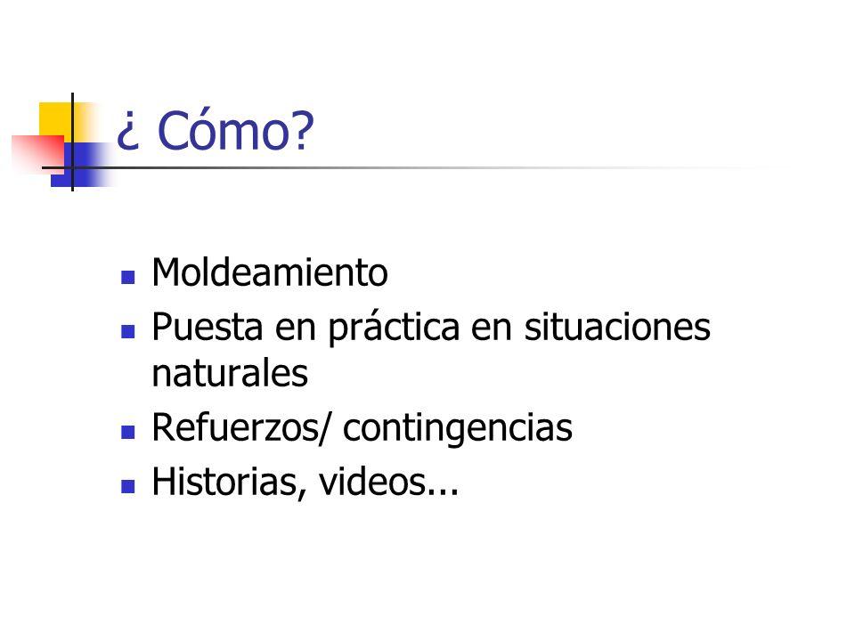 ¿ Cómo? Moldeamiento Puesta en práctica en situaciones naturales Refuerzos/ contingencias Historias, videos...